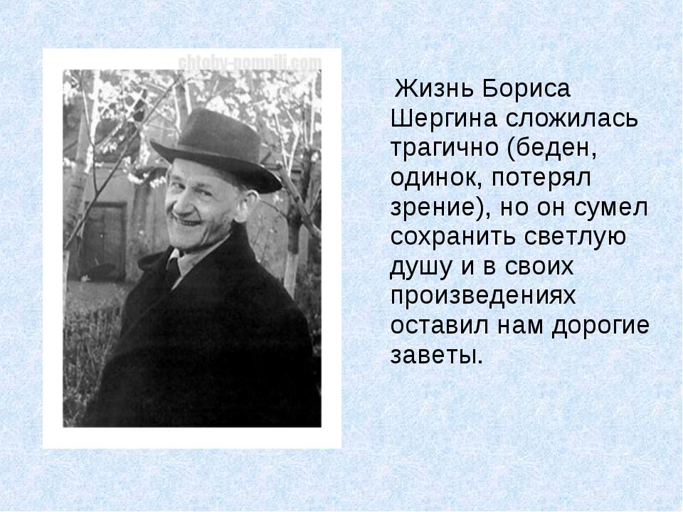 Жизнь Бориса Шергина сложилась трагично (беден, одинок, потерял зрение), но...