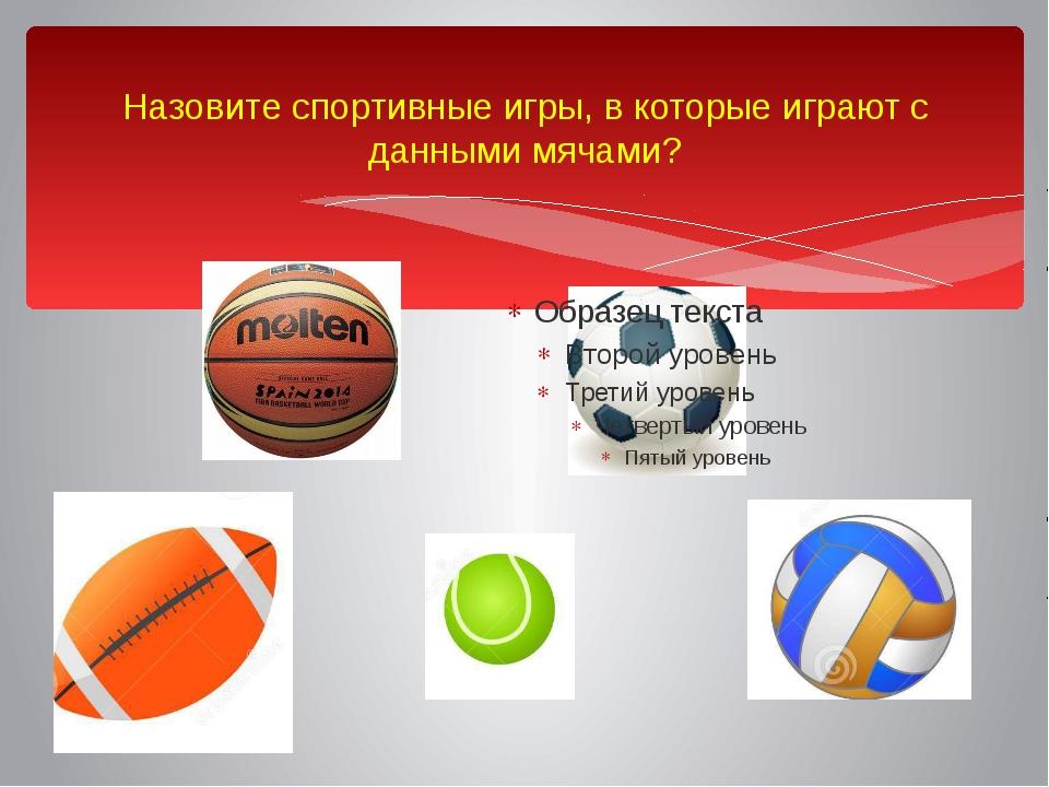 Назовите спортивные игры, в которые играют с данными мячами?