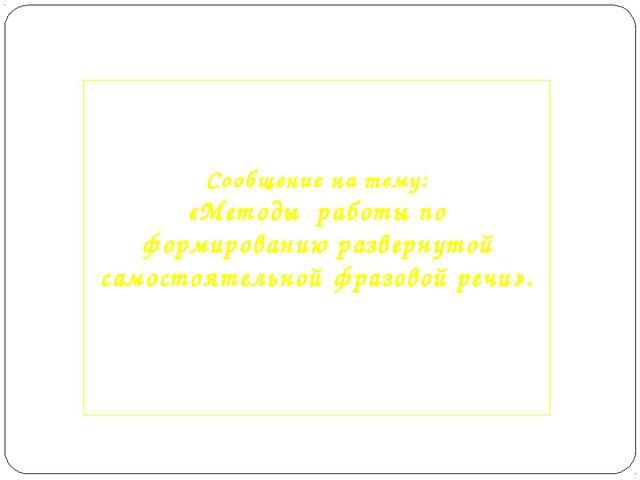 Сообщение на тему: «Методы работы по формированию развернутой самостоятельно...