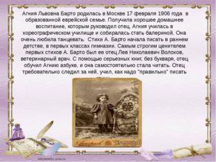 Агния Львовна Барто родилась в Москве 17 февраля 1906 года в образованной ев