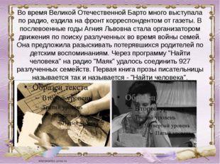 Во время Великой Отечественной Барто много выступала по радио, ездила на фрон