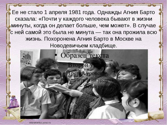 Ее не стало 1 апреля 1981 года. Однажды Агния Барто сказала: «Почти у каждого...
