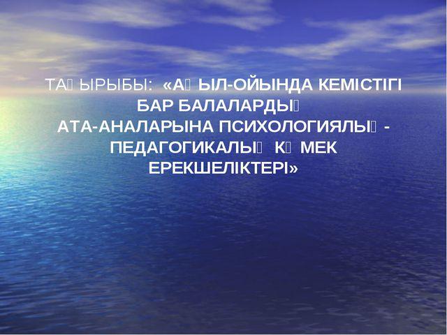 ТАҚЫРЫБЫ: «АҚЫЛ-ОЙЫНДА КЕМІСТІГІ БАР БАЛАЛАРДЫҢ АТА-АНАЛАРЫНА ПСИХОЛОГИЯЛЫҚ-П...