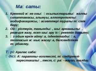 Мақсаты: Кремний және оның қосылыстарының жалпы сипаттамасы, алынуы, аллотроп