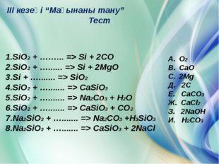 "III кезеңі ""Мағынаны тану"" Тест 1.SiO2 + ……... => Si + 2CO 2.SiO2 + …......"