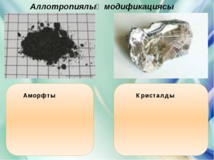 Аллотропиялық модификациясы Аморфты Кристалды