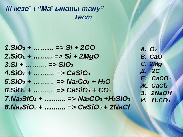 "III кезеңі ""Мағынаны тану"" Тест 1.SiO2 + ……... => Si + 2CO 2.SiO2 + …........."