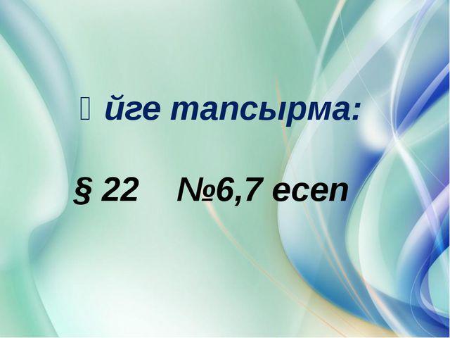 Үйге тапсырма: § 22 №6,7 есеп