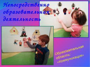 Образовательная область: «Коммуникация» Непосредственно образовательная деяте