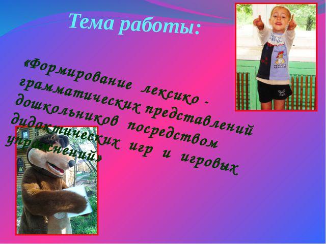 Тема работы: «Формирование лексико - грамматических представлений дошкольнико...
