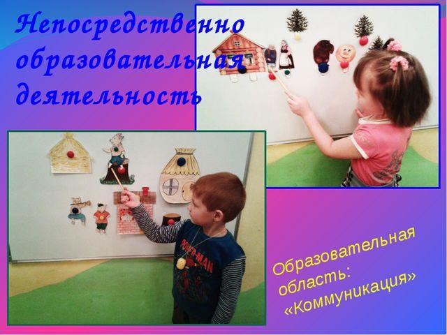Образовательная область: «Коммуникация» Непосредственно образовательная деяте...