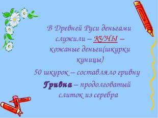 В Древней Руси деньгами служили – КУНЫ – кожаные деньги(шкурки куницы) 50 шк