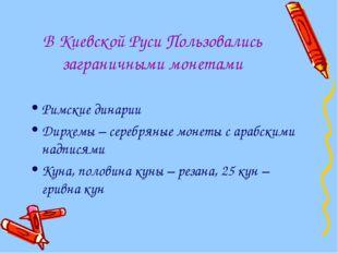 В Киевской Руси Пользовались заграничными монетами Римские динарии Дирхемы –
