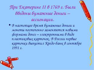При Екатерине II в 1769 г. Были введены бумажные деньги – ассигнации. В насто