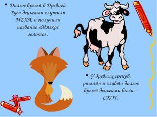 Долгое время в Древней Руси деньгами служили МЕХА, и получили название «Мягко