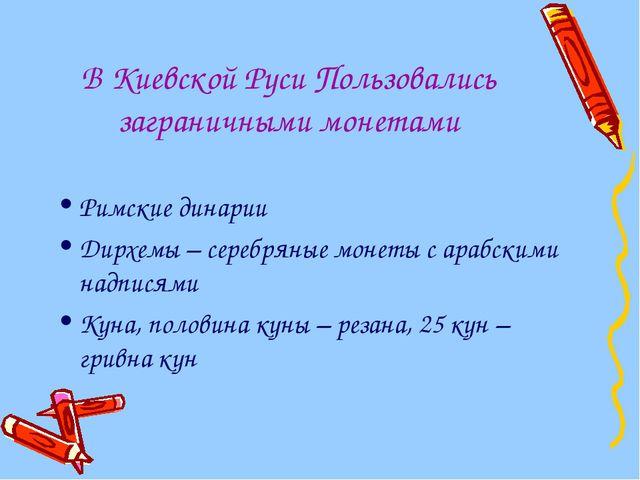 В Киевской Руси Пользовались заграничными монетами Римские динарии Дирхемы –...