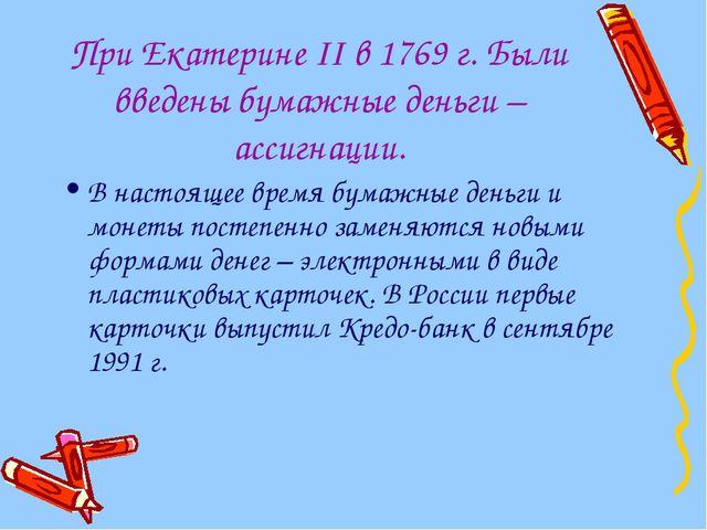 При Екатерине II в 1769 г. Были введены бумажные деньги – ассигнации. В насто...