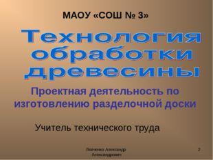 Левченко Александр Александрович * МАОУ «СОШ № 3» Учитель технического труда