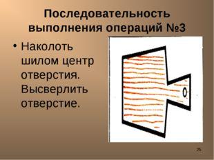 * Последовательность выполнения операций №3 Наколоть шилом центр отверстия. В