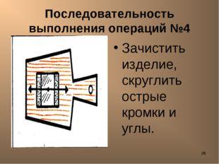 * Последовательность выполнения операций №4 Зачистить изделие, скруглить остр