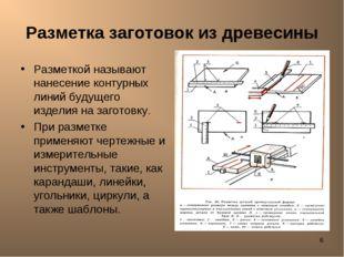 * Разметка заготовок из древесины Разметкой называют нанесение контурных лини