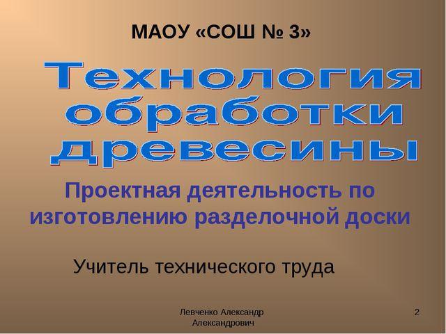 Левченко Александр Александрович * МАОУ «СОШ № 3» Учитель технического труда...
