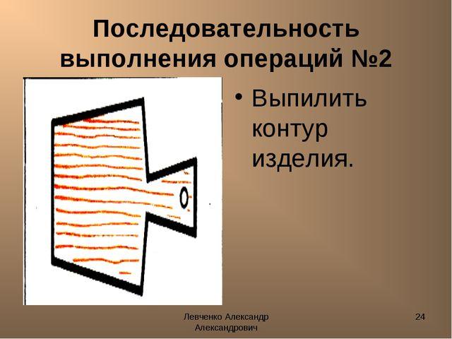 Левченко Александр Александрович * Последовательность выполнения операций №2...