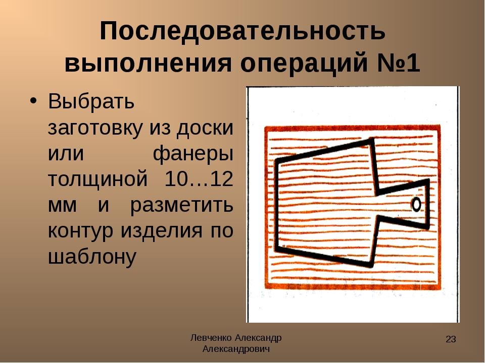 Левченко Александр Александрович * Последовательность выполнения операций №1...