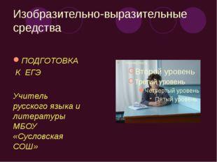 Изобразительно-выразительные средства ПОДГОТОВКА К ЕГЭ Учитель русского языка