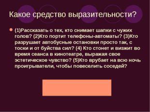 Какое средство выразительности? (1)Рассказать о тех, кто снимает шапки с чужи