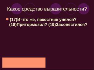 Какое средство выразительности? (17)И что же, пакостник унялся? (18)Притормоз