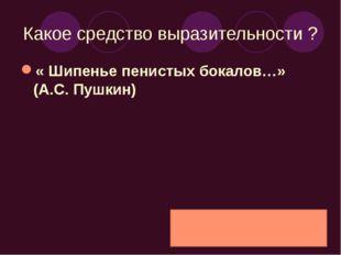 Какое средство выразительности ? « Шипенье пенистых бокалов…» (А.С. Пушкин)