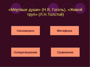 «Мёртвые души» (Н.В. Гоголь), «Живой труп» (Л.Н.Толстой) Оксюморон Метафора О