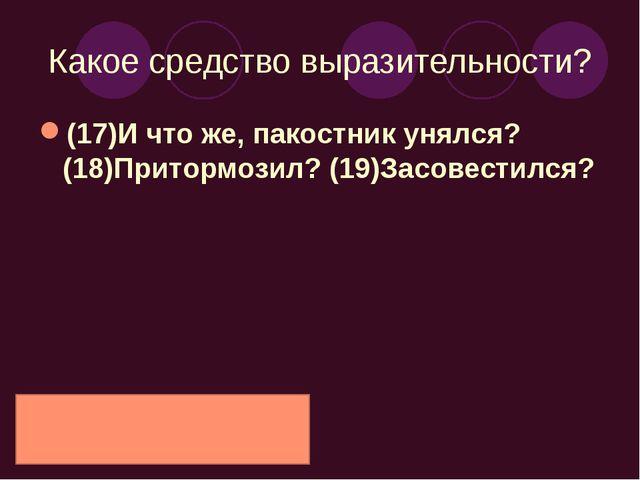 Какое средство выразительности? (17)И что же, пакостник унялся? (18)Притормоз...
