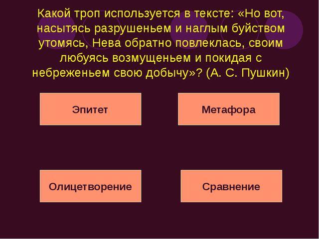 Какой троп используется в тексте: «Но вот, насытясь разрушеньем и наглым буйс...