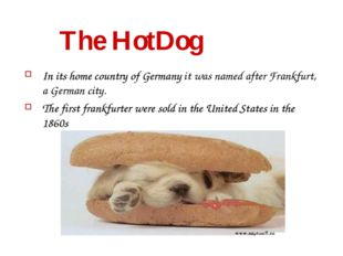 The HotDog In its home country of Germany it was named after Frankfurt, a Ge