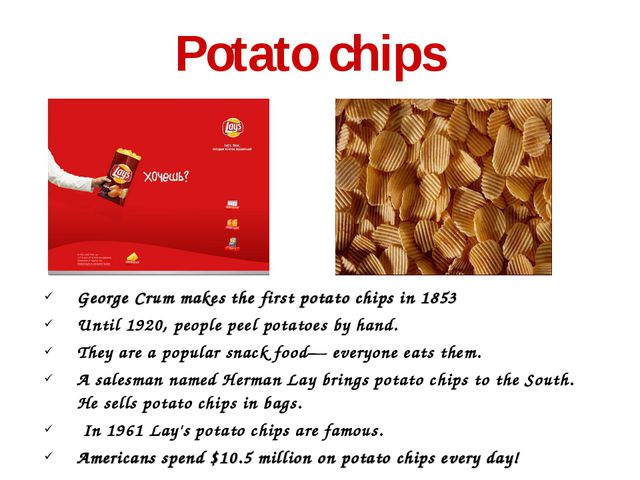 Potato chips George Crum makes the first potato chips in 1853 Until 1920, p...