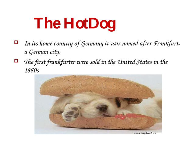 The HotDog In its home country of Germany it was named after Frankfurt, a Ge...