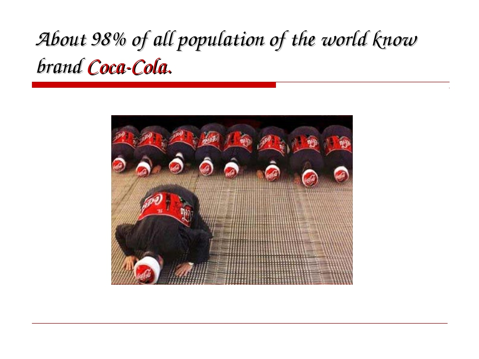 About 98% of all population of the world know brand Coca-Cola.