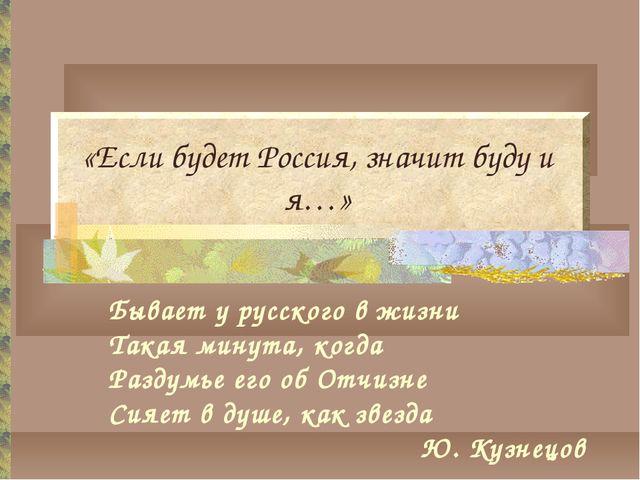 «Если будет Россия, значит буду и я…» Бывает у русского в жизни Такая минута,...