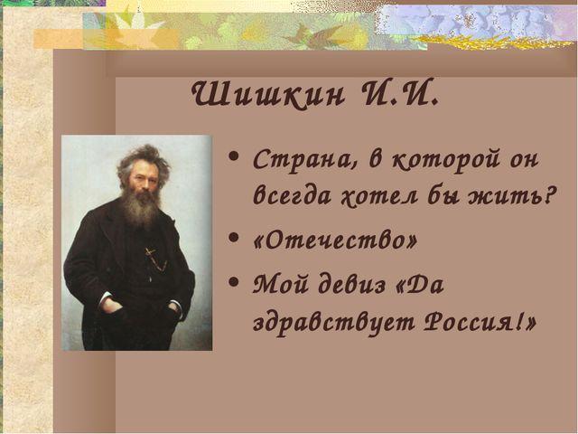 Шишкин И.И. Страна, в которой он всегда хотел бы жить? «Отечество» Мой девиз...