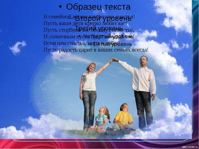 В семейной жизни вам желаю счастья! Пусть ваши дети крепко любят вас! Пусть...