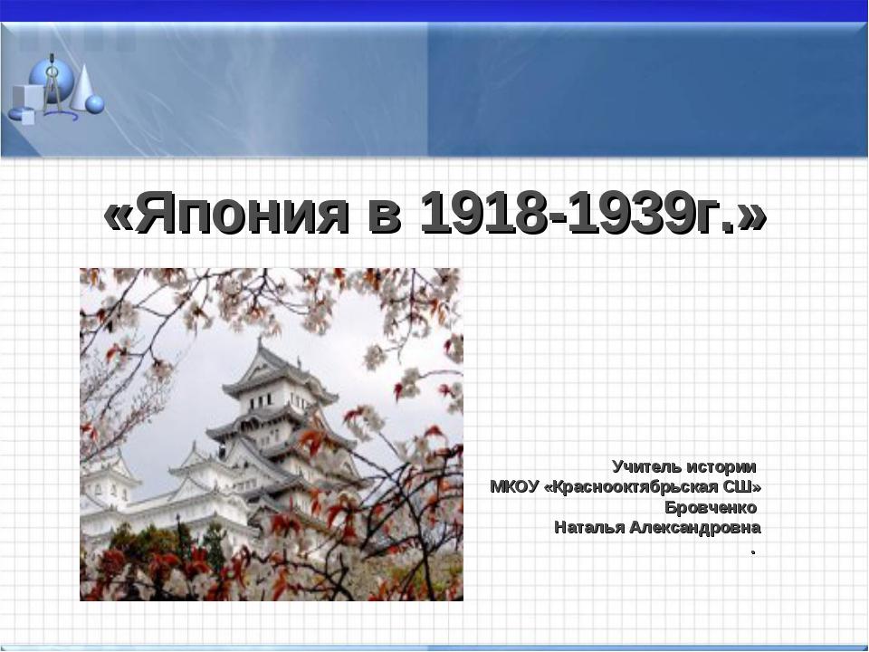 «Япония в 1918-1939г.» Учитель истории МКОУ «Краснооктябрьская СШ» Бровченко...