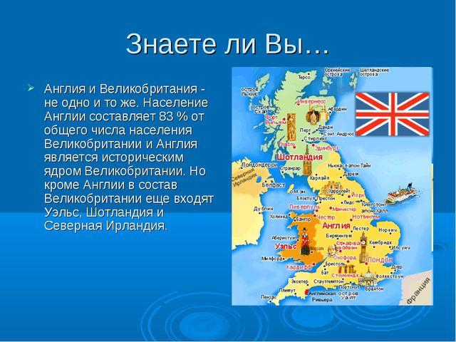 Знаете ли Вы… Англия и Великобритания - не одно и то же. Население Англии сос...