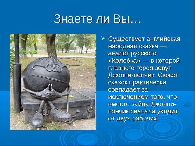 Знаете ли Вы… Существует английская народная сказка — аналог русского «Колобк...