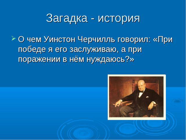 Загадка - история О чем Уинстон Черчилль говорил: «При победе я его заслужива...