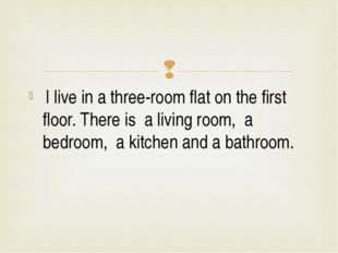 I live in a three-room flat on the first floor. There is a living room, a be