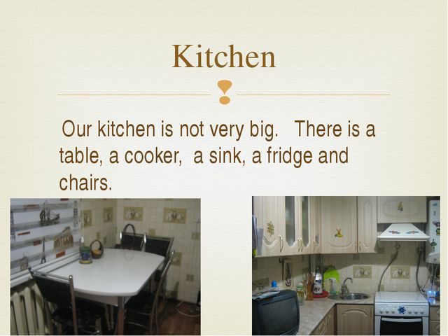 Kitchen Our kitchen is not very big. There is a table, a cooker, a sink, a f...