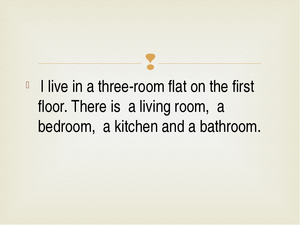 I live in a three-room flat on the first floor. There is a living room, a be...