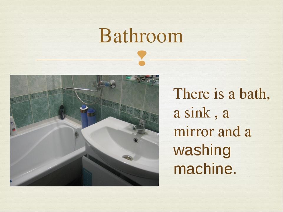 Bathroom There is a bath, a sink , a mirror and a washing machine. 